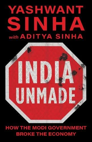 Book Review: 'India Unmade: How The Modi Government Broke The Economy' by Yashwant Sinha & Aditya Sinha (ISBN 9789386228864, HB, £21.99)